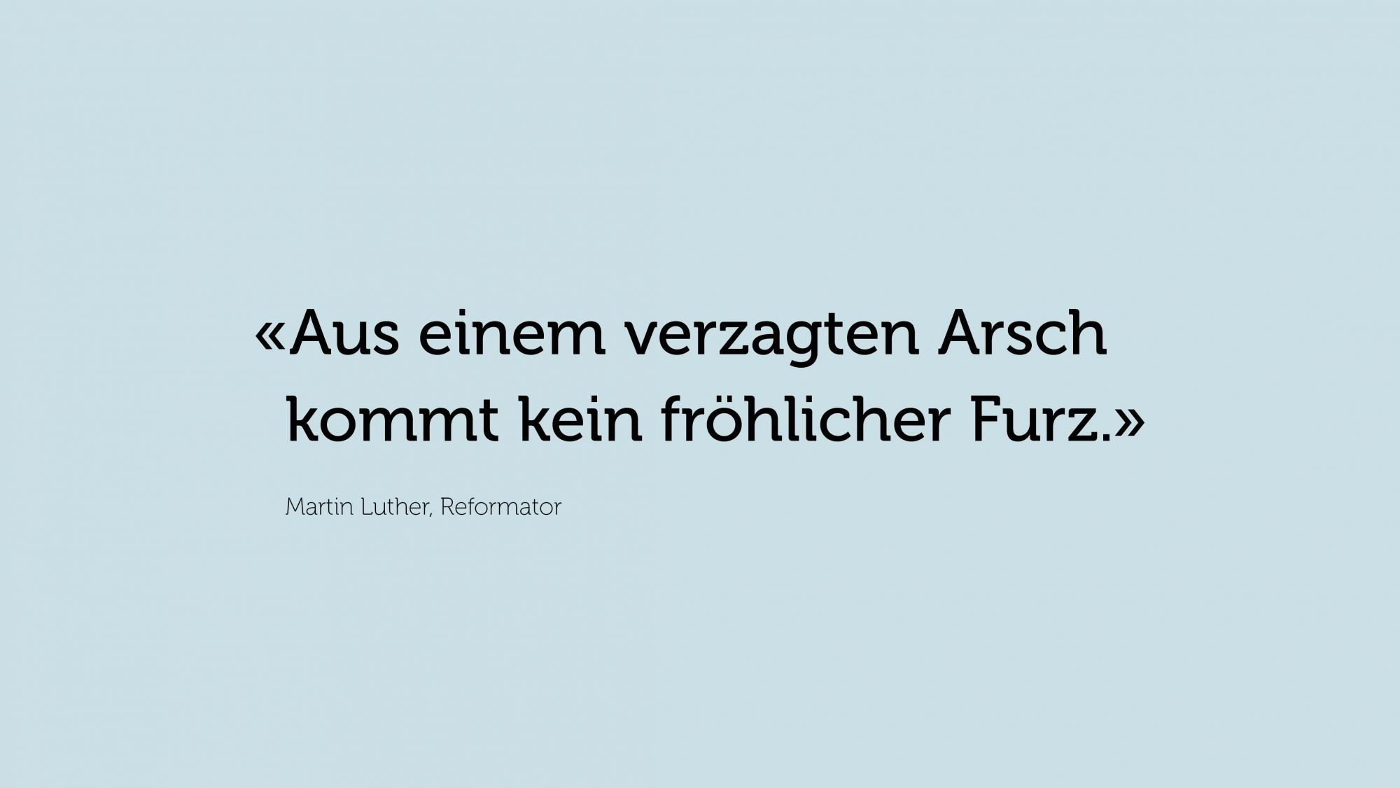 Zitat von Martin Luther, Reformator: «Aus einem verzagten Arsch kommt kein fröhlicher Furz.»