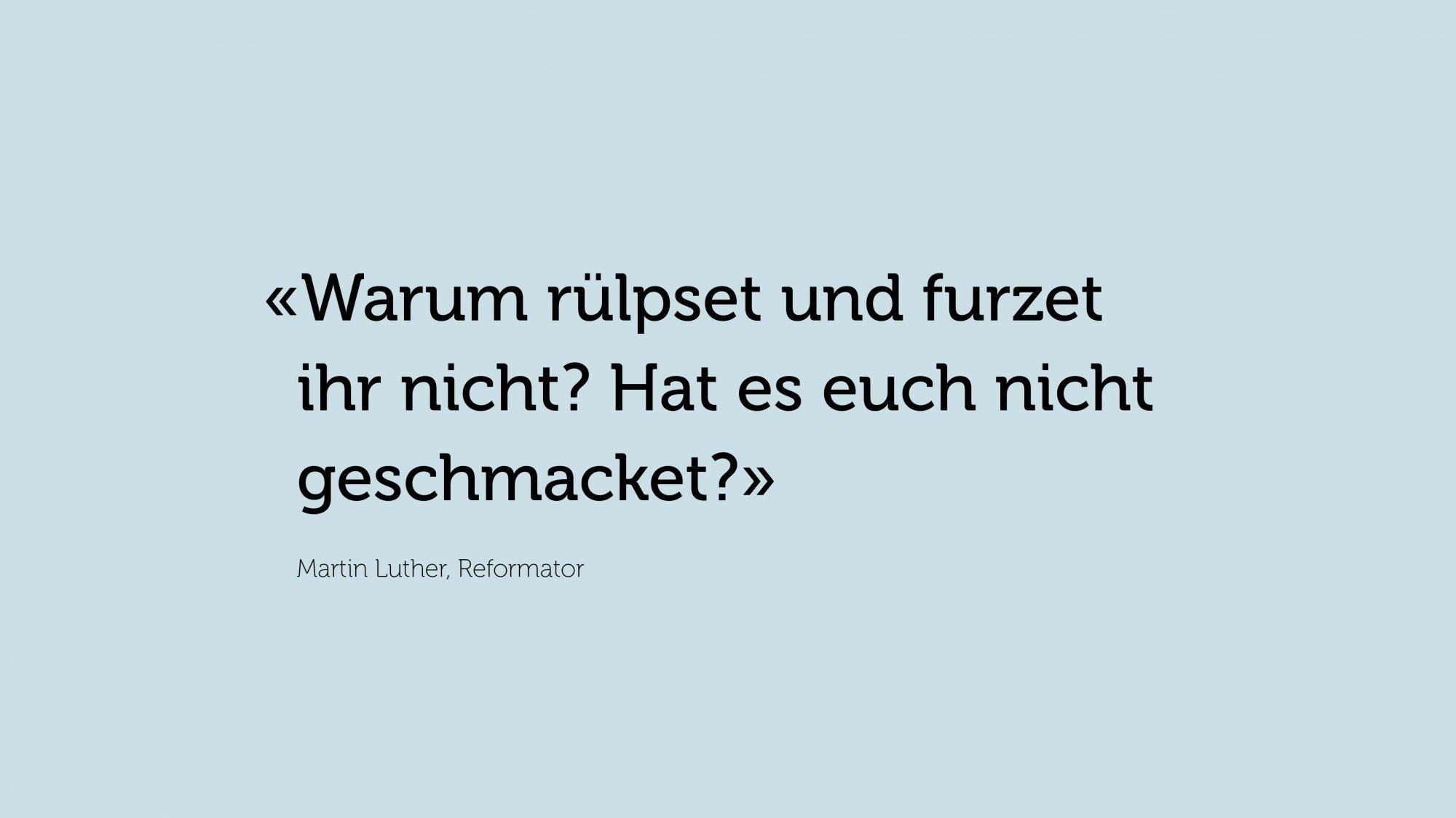 Zitat von Martin Luther, Reformator: «Warum rülpset und furzet ihr nicht? Hat es euch nicht geschmacket?»