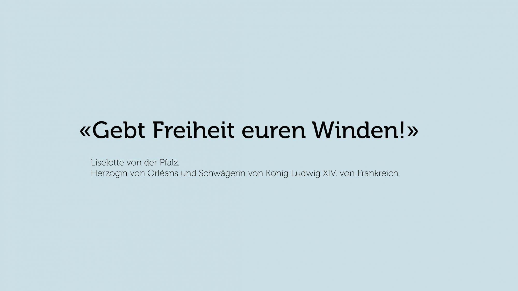 Zitat von Liselotte von der Pfalz, Herzogin von Orléans und Schwägerin von König Ludwig XIV. von Frankreich: «Gebt Freiheit euren Winden!»