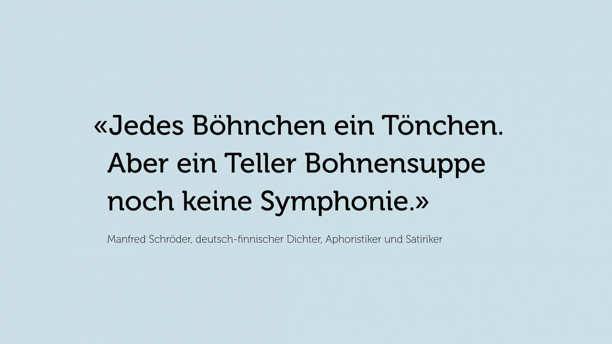 Zitat von Manfred Schröder, deutsch-finnischer Dichter, Aphoristiker und Satiriker: «Jedes Böhnchen ein Tönchen. Aber ein Teller Bohnensuppe noch keine Symphonie.»